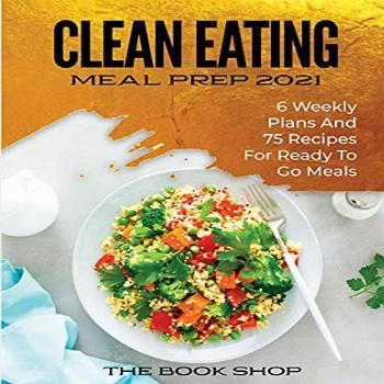Clean Eating Meal Prep 2021: 6 Weekly Plans and 75 Recipes